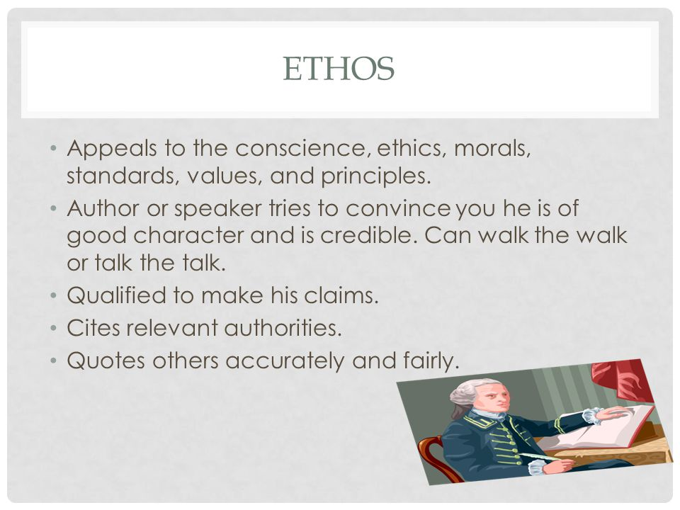 Ethos Appeals to the conscience, ethics, morals, standards, values, and principles.