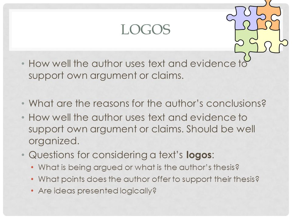 Logos How well the author uses text and evidence to support own argument or claims. What are the reasons for the author's conclusions