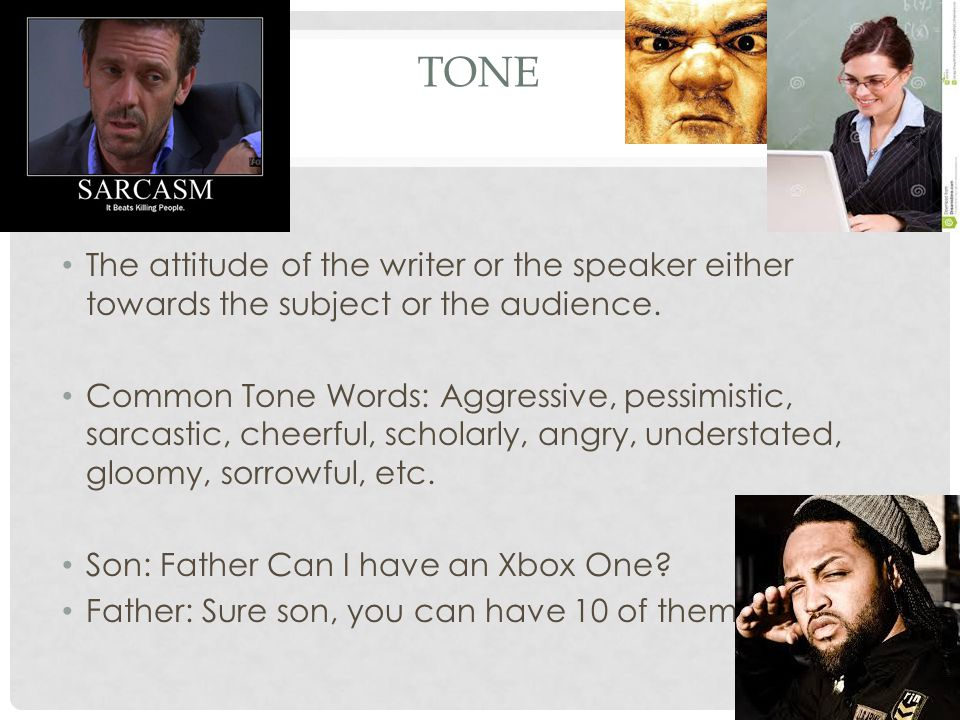 Tone The attitude of the writer or the speaker either towards the subject or the audience.