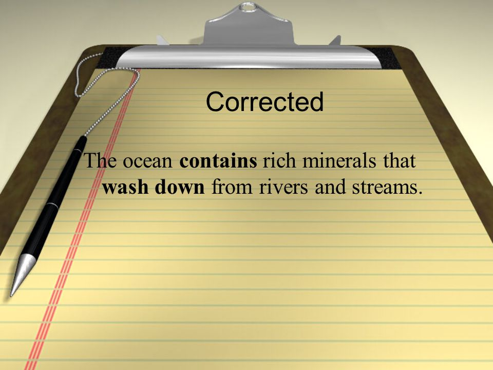 Corrected The ocean contains rich minerals that wash down from rivers and streams.