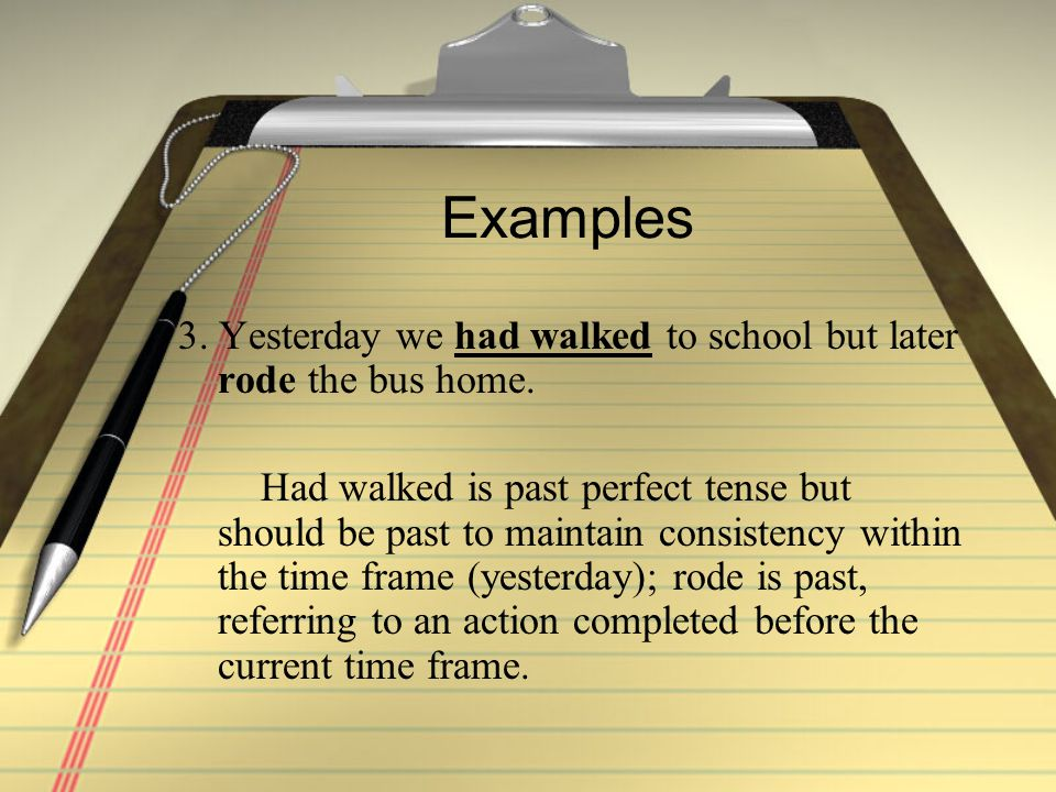 Examples 3. Yesterday we had walked to school but later rode the bus home.