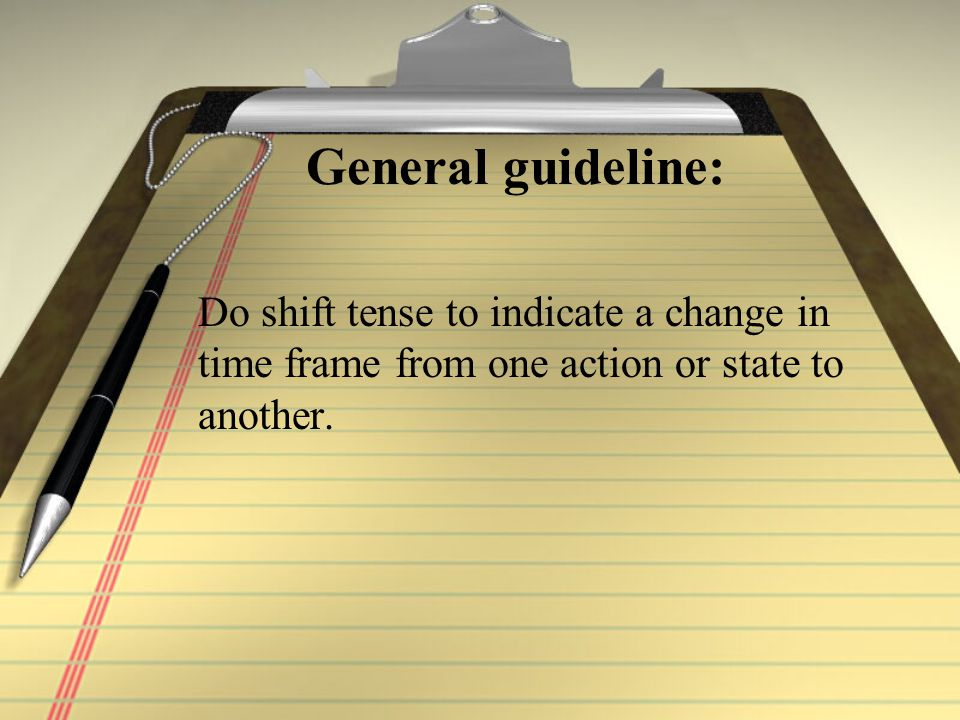 General guideline: Do shift tense to indicate a change in time frame from one action or state to another.