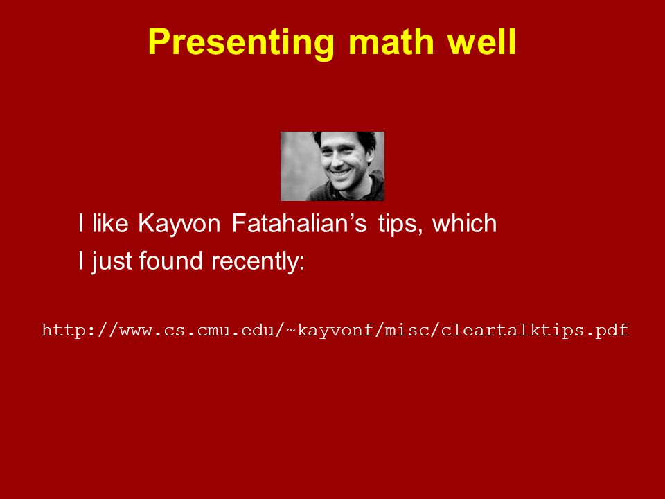 Presenting math well I like Kayvon Fatahalian's tips, which I just found recently: http://www.cs.cmu.edu/~kayvonf/misc/cleartalktips.pdf.