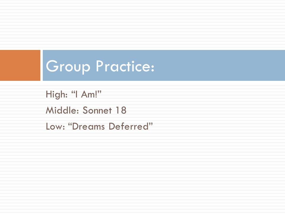 Group Practice: High: I Am! Middle: Sonnet 18 Low: Dreams Deferred