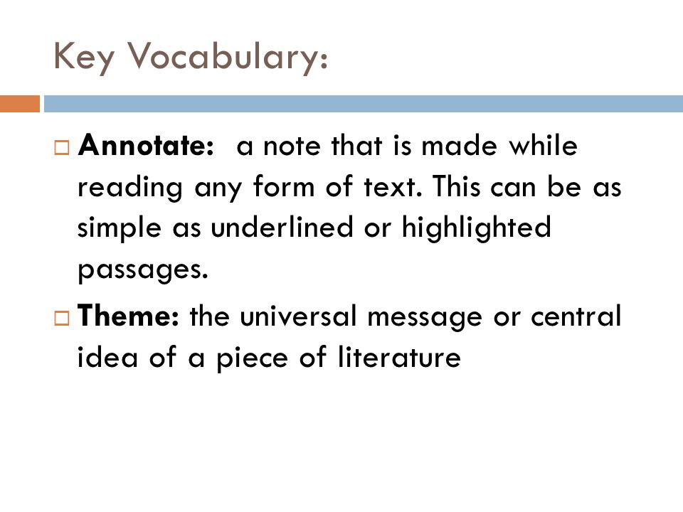 Key Vocabulary: Annotate: a note that is made while reading any form of text. This can be as simple as underlined or highlighted passages.