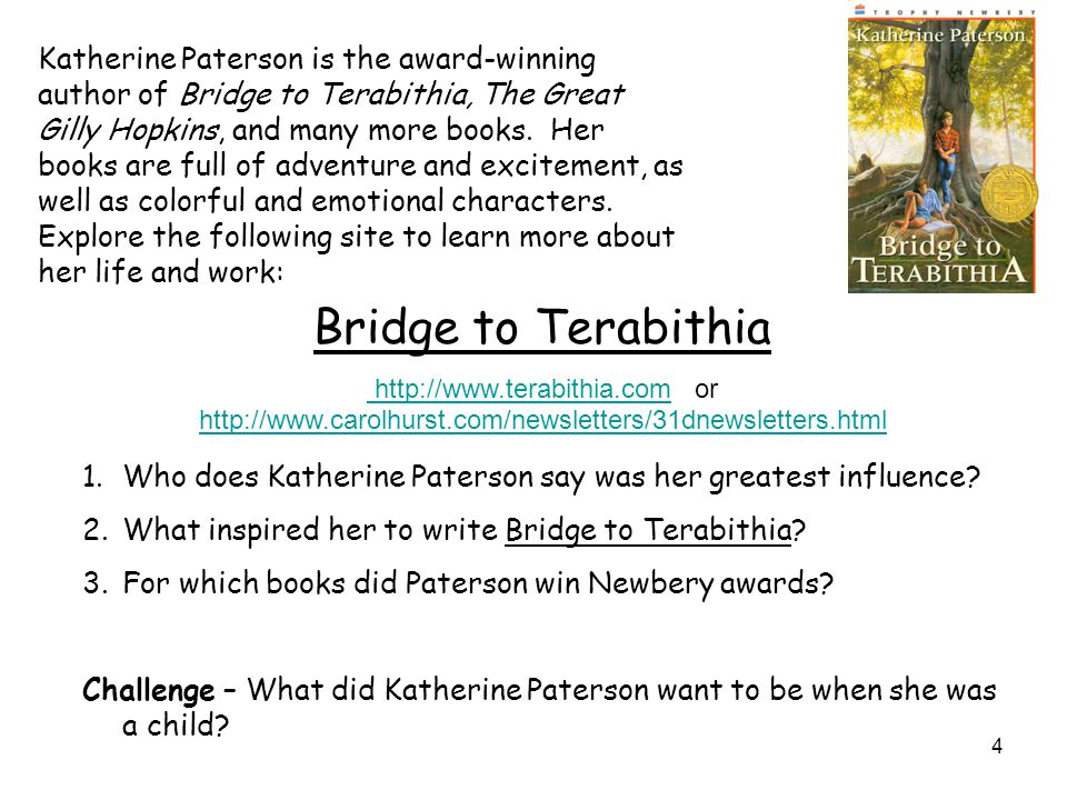 Katherine Paterson is the award-winning author of Bridge to Terabithia, The Great Gilly Hopkins, and many more books. Her books are full of adventure and excitement, as well as colorful and emotional characters. Explore the following site to learn more about her life and work:
