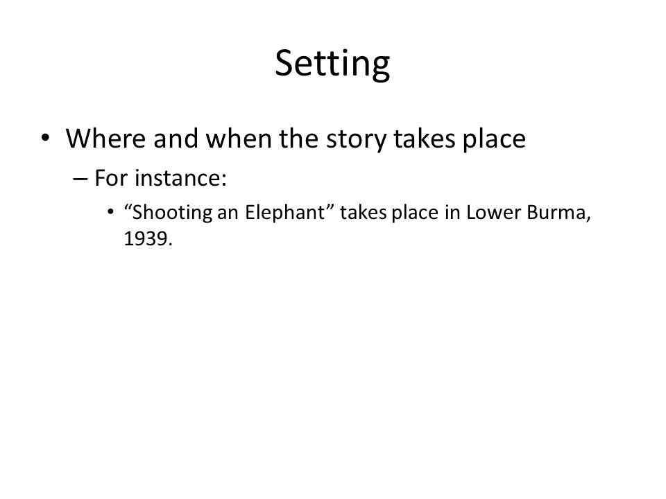 Setting Where and when the story takes place For instance: