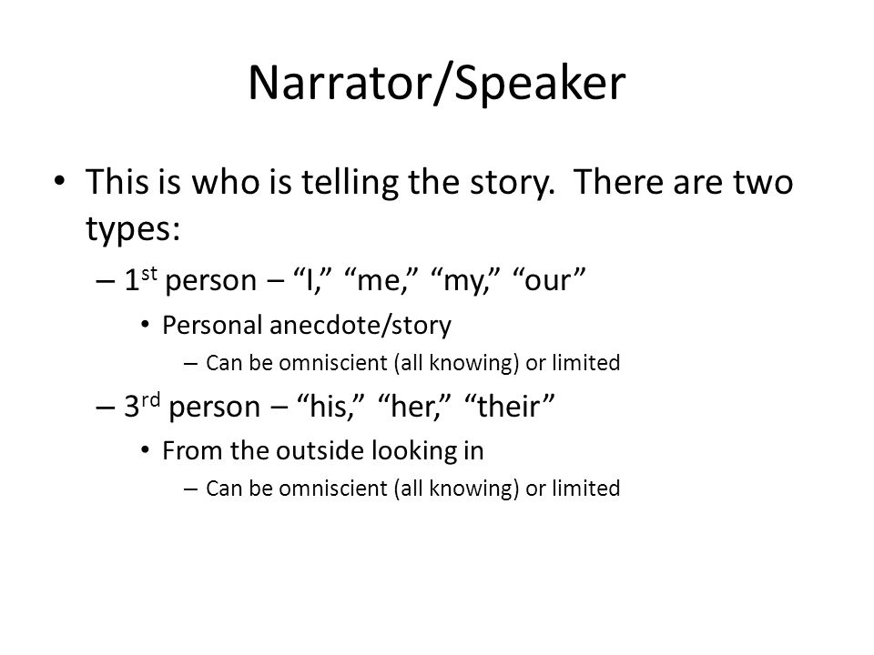 Narrator/Speaker This is who is telling the story. There are two types: 1st person – I, me, my, our