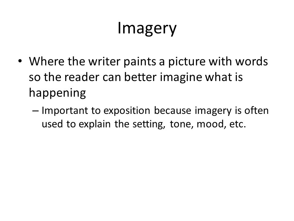 Imagery Where the writer paints a picture with words so the reader can better imagine what is happening.