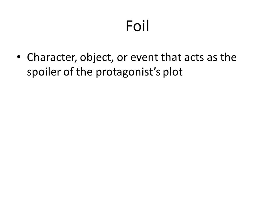 Foil Character, object, or event that acts as the spoiler of the protagonist's plot