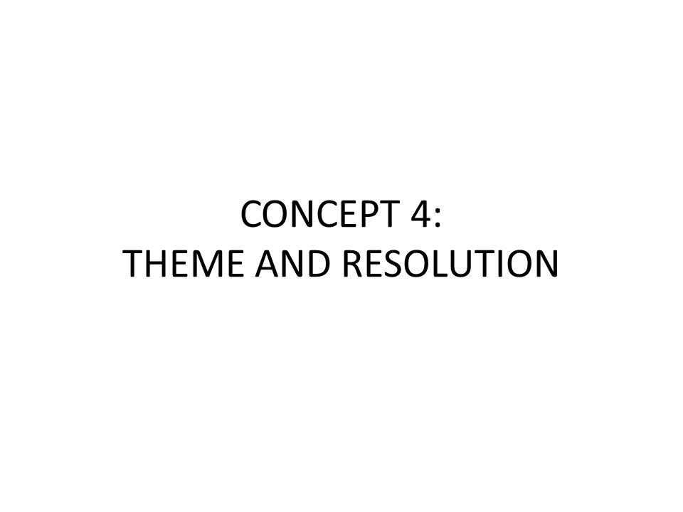 CONCEPT 4: THEME AND RESOLUTION