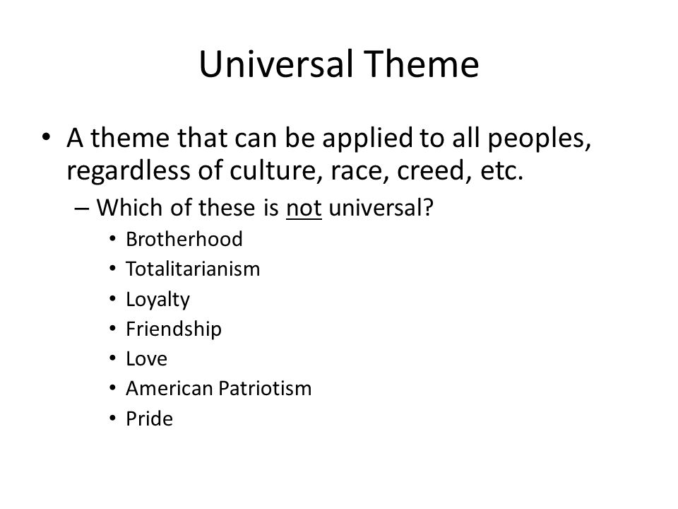 Universal Theme A theme that can be applied to all peoples, regardless of culture, race, creed, etc.