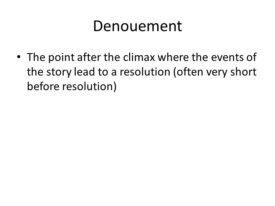 Denouement The point after the climax where the events of the story lead to a resolution (often very short before resolution)