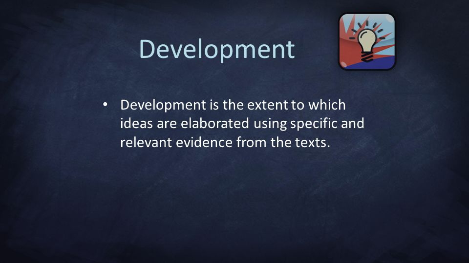 Development Development is the extent to which ideas are elaborated using specific and relevant evidence from the texts.