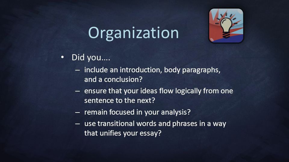 Organization Did you…. include an introduction, body paragraphs, and a conclusion