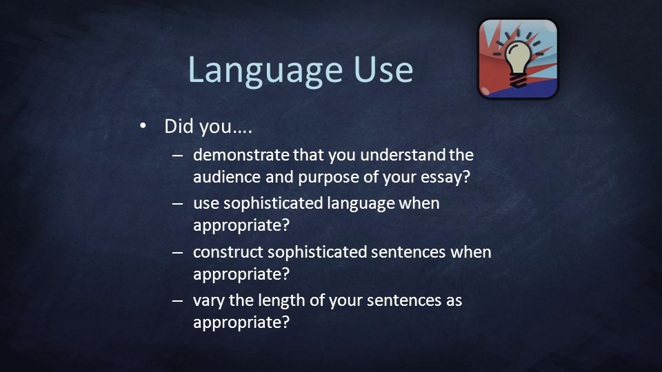 Language Use Did you…. demonstrate that you understand the audience and purpose of your essay use sophisticated language when appropriate