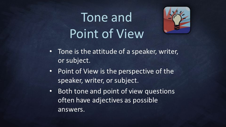 Tone and Point of View Tone is the attitude of a speaker, writer, or subject. Point of View is the perspective of the speaker, writer, or subject.