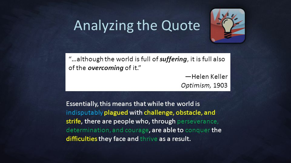 Analyzing the Quote …although the world is full of suffering, it is full also of the overcoming of it.