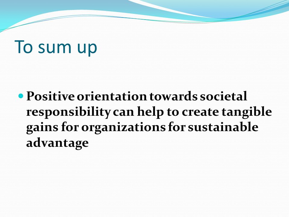 To sum up Positive orientation towards societal responsibility can help to create tangible gains for organizations for sustainable advantage.