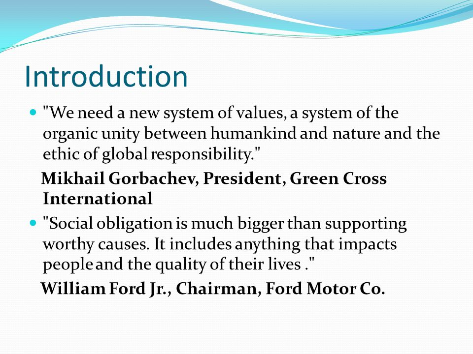Introduction We need a new system of values, a system of the organic unity between humankind and nature and the ethic of global responsibility.