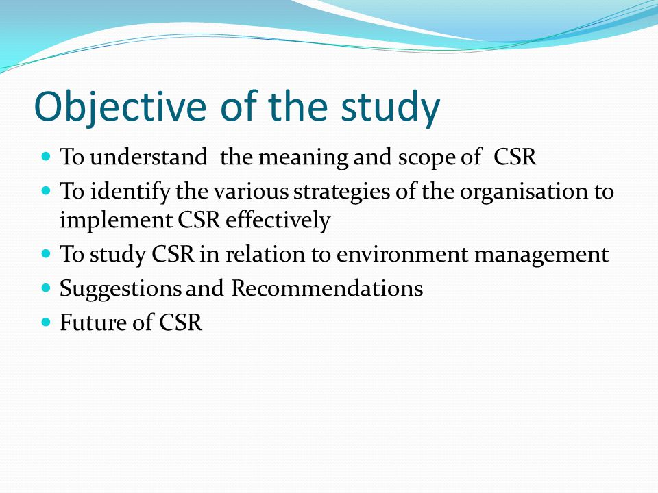 Objective of the study To understand the meaning and scope of CSR