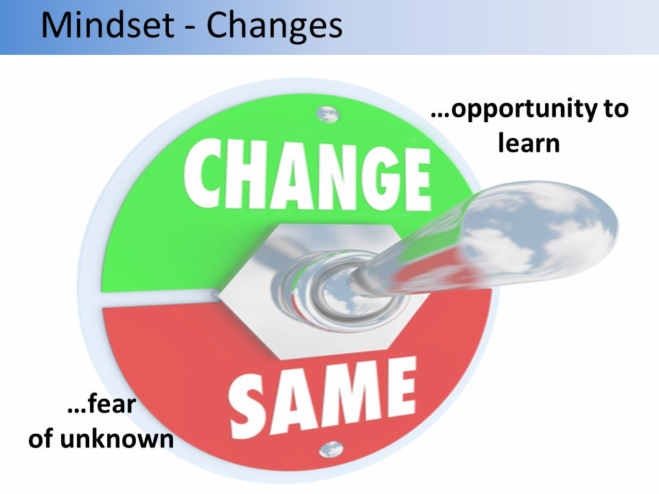 Mindset - Changes …opportunity to learn …fear of unknown