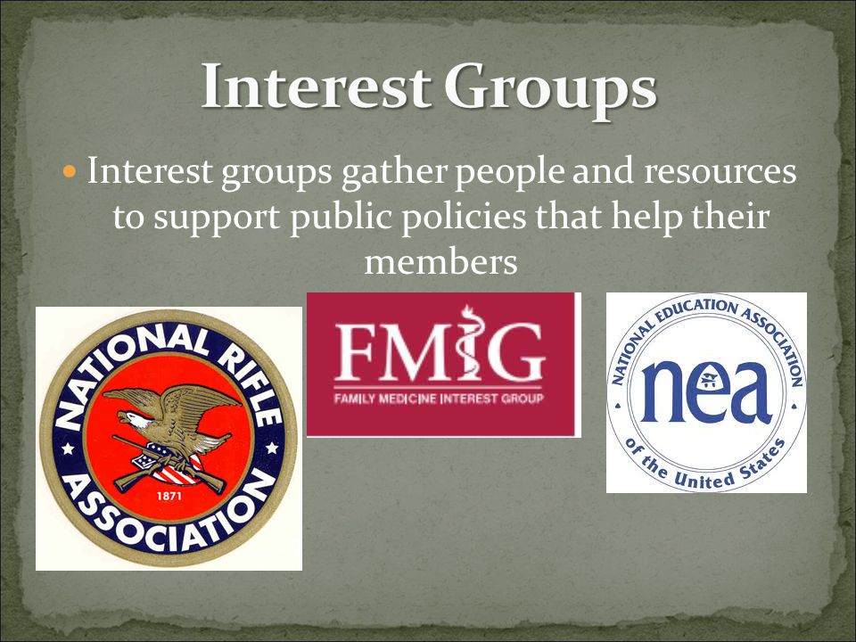Interest Groups Interest groups gather people and resources to support public policies that help their members.
