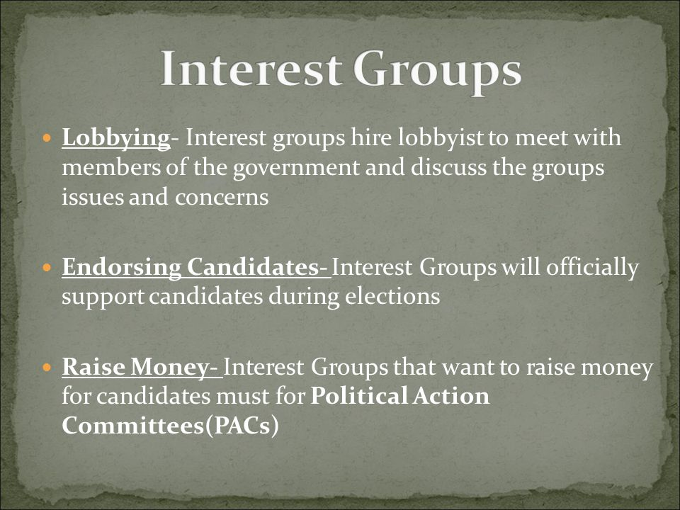 Interest Groups Lobbying- Interest groups hire lobbyist to meet with members of the government and discuss the groups issues and concerns.