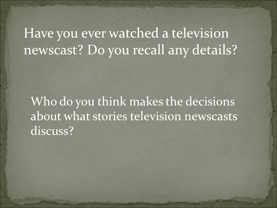 Have you ever watched a television newscast Do you recall any details