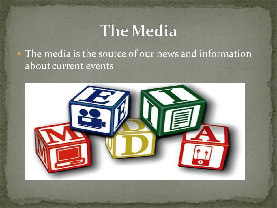 The Media The media is the source of our news and information about current events