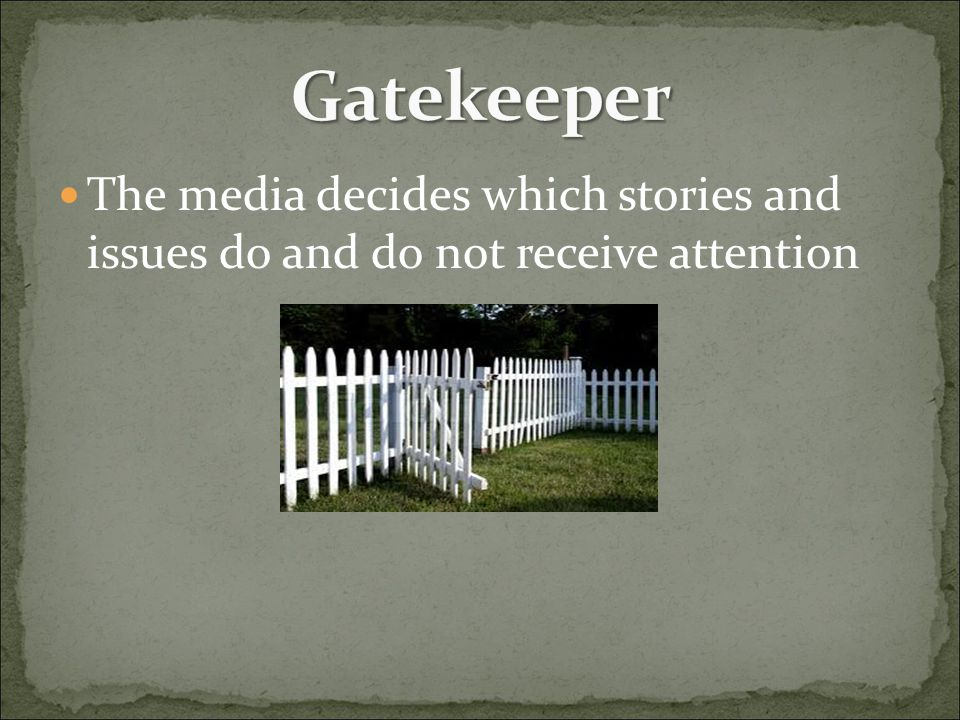 Gatekeeper The media decides which stories and issues do and do not receive attention