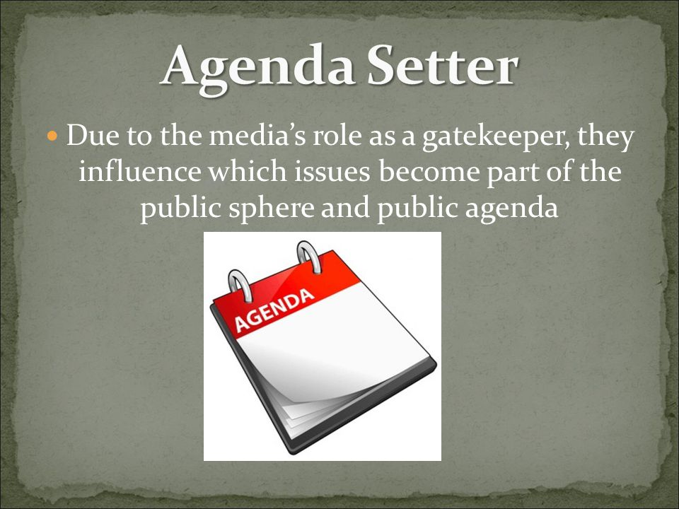 Agenda Setter Due to the media's role as a gatekeeper, they influence which issues become part of the public sphere and public agenda.