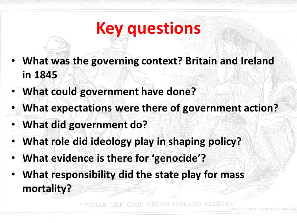Key questions What was the governing context Britain and Ireland in 1845. What could government have done