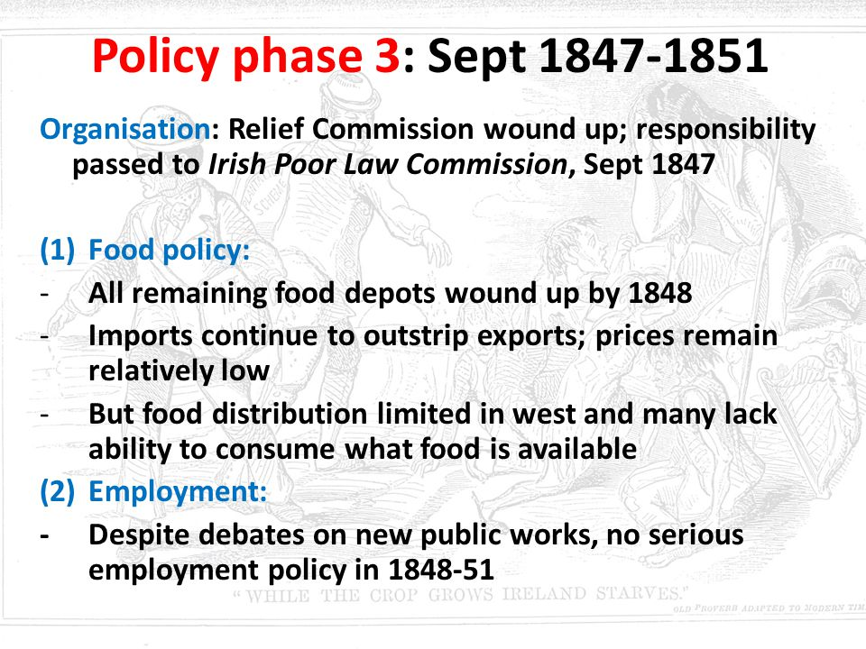 Policy phase 3: Sept 1847-1851 Organisation: Relief Commission wound up; responsibility passed to Irish Poor Law Commission, Sept 1847.