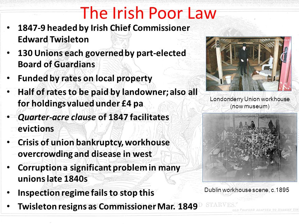The Irish Poor Law 1847-9 headed by Irish Chief Commissioner Edward Twisleton. 130 Unions each governed by part-elected Board of Guardians.