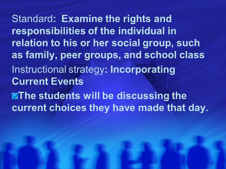 Standard: Examine the rights and responsibilities of the individual in relation to his or her social group, such as family, peer groups, and school class