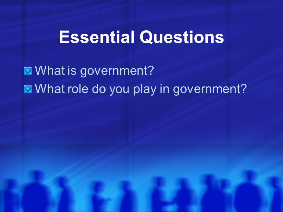 Essential Questions What is government