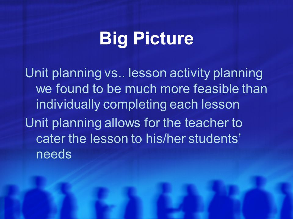 Big Picture Unit planning vs.. lesson activity planning we found to be much more feasible than individually completing each lesson.