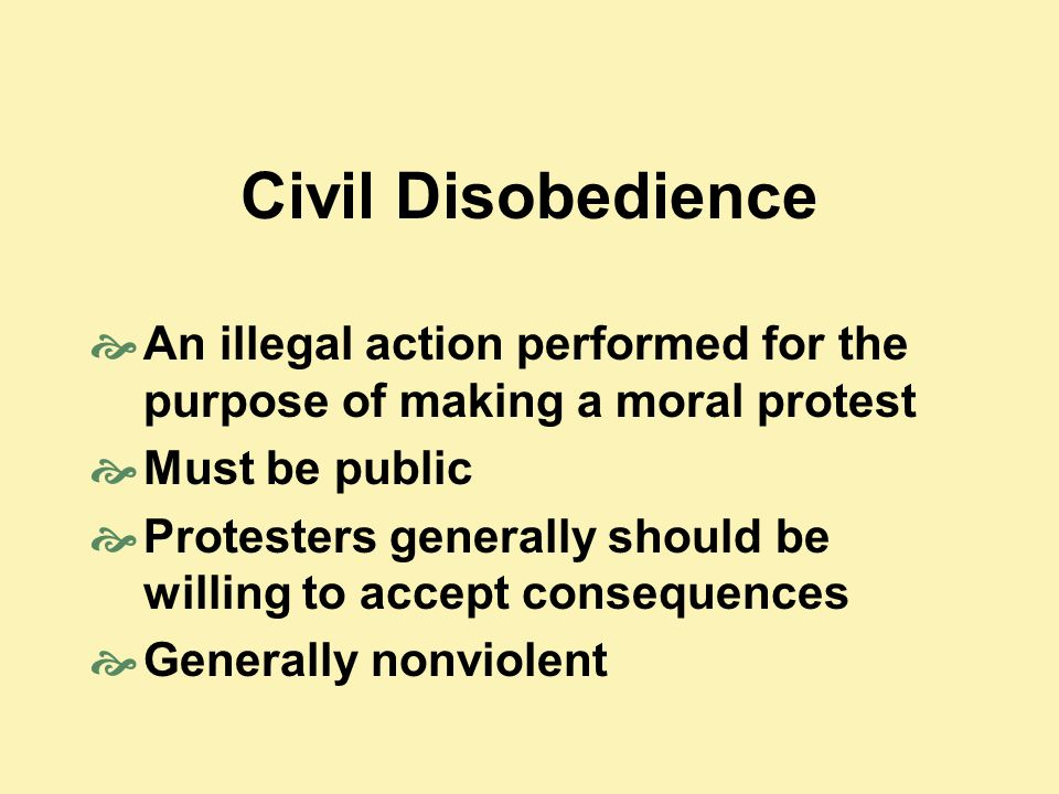 Civil Disobedience An illegal action performed for the purpose of making a moral protest. Must be public.