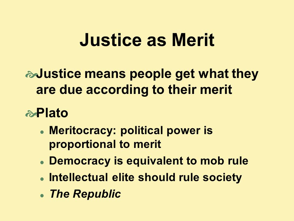 Justice as Merit Justice means people get what they are due according to their merit. Plato. Meritocracy: political power is proportional to merit.