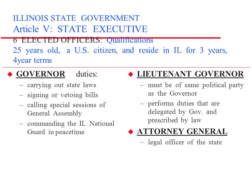 ILLINOIS STATE GOVERNMENT Article V: STATE EXECUTIVE 6 ELECTED OFFICERS: Qualifications 25 years old, a U.S. citizen, and reside in IL for 3 years, 4year terms