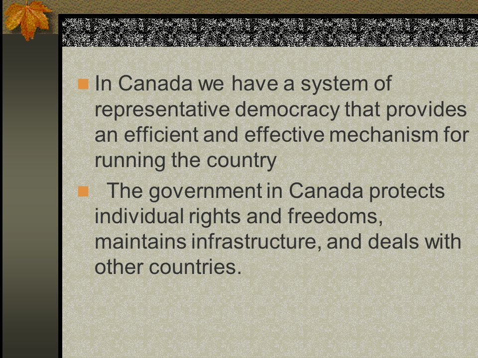 In Canada we have a system of representative democracy that provides an efficient and effective mechanism for running the country