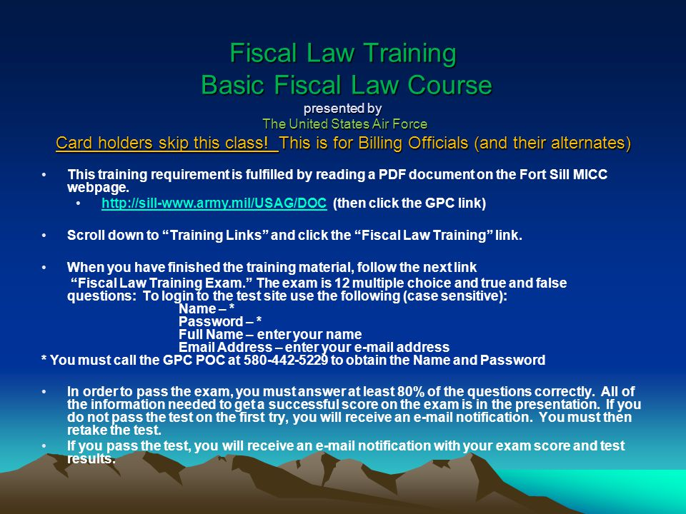 Fiscal Law Training Basic Fiscal Law Course presented by The United States Air Force Card holders skip this class! This is for Billing Officials (and their alternates)