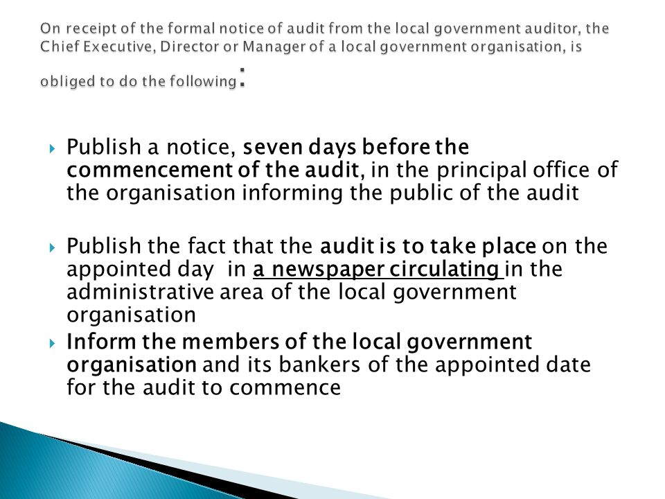 On receipt of the formal notice of audit from the local government auditor, the Chief Executive, Director or Manager of a local government organisation, is obliged to do the following: