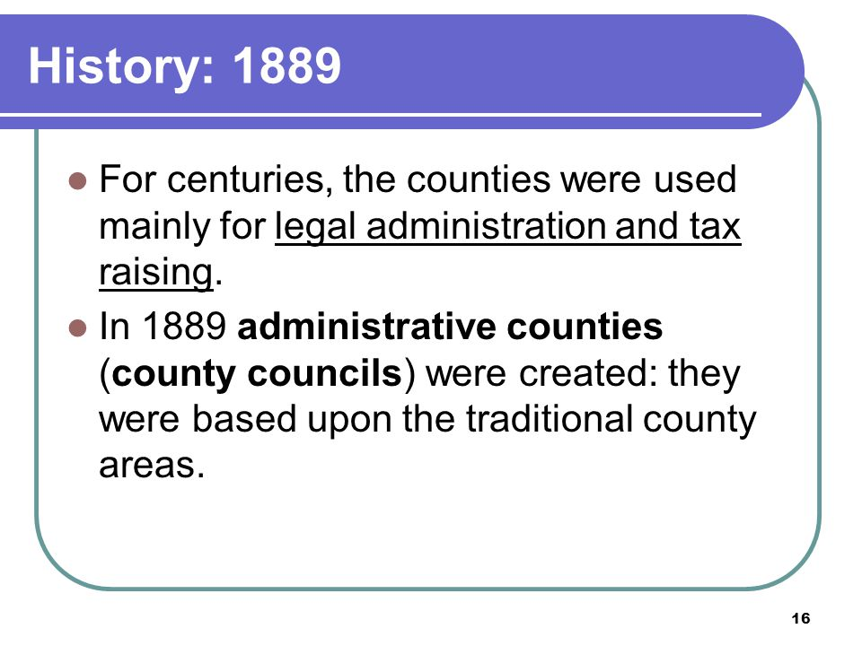 History: 1889 For centuries, the counties were used mainly for legal administration and tax raising.