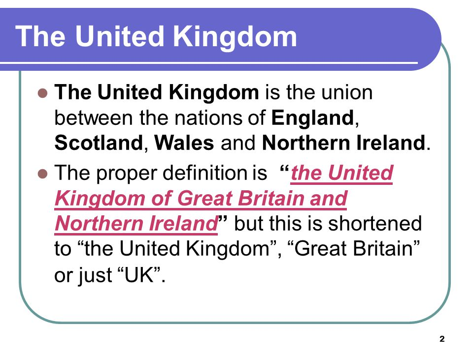The United Kingdom The United Kingdom is the union between the nations of England, Scotland, Wales and Northern Ireland.