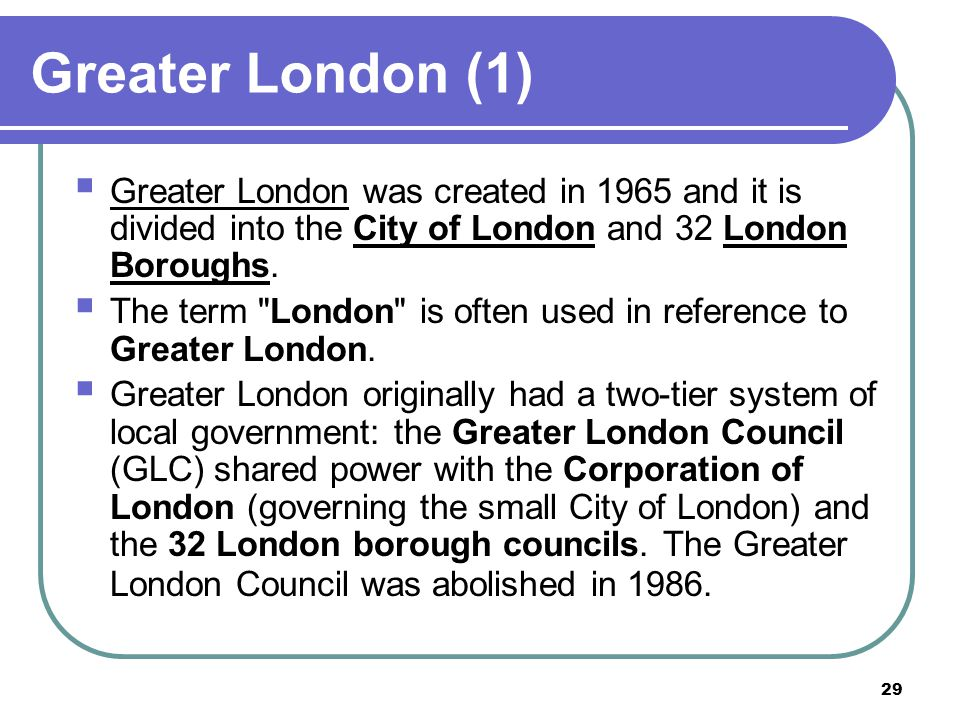 Greater London (1) Greater London was created in 1965 and it is divided into the City of London and 32 London Boroughs.