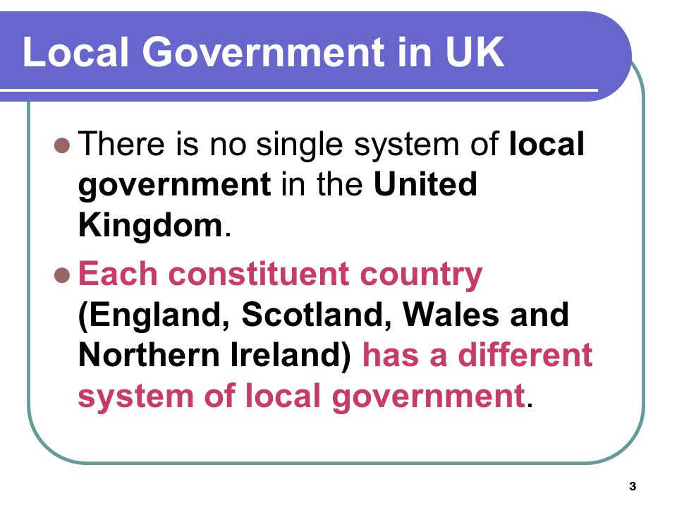 Local Government in UK There is no single system of local government in the United Kingdom.