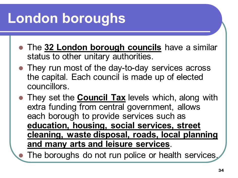 London boroughs The 32 London borough councils have a similar status to other unitary authorities.