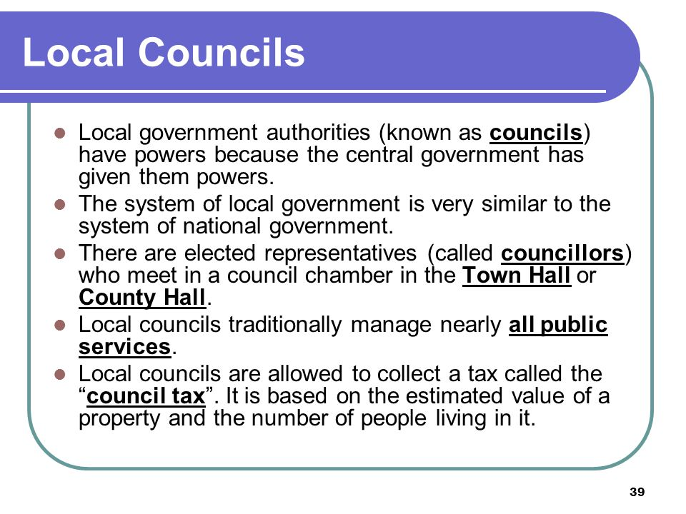 Local Councils Local government authorities (known as councils) have powers because the central government has given them powers.